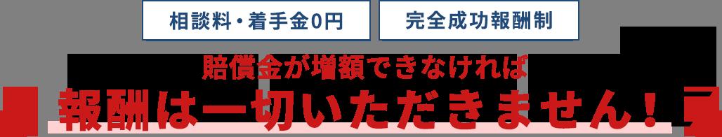 相談料・着信金0円。完全成功報酬制。賠償金が増額できなければ報酬は一切いただきません!