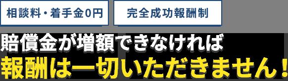 相談料・着手金0円。完全成功報酬制。賠償金が増額できなければ報酬は一切いただきません!